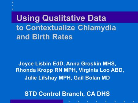 Using Qualitative Data to Contextualize Chlamydia and Birth Rates Joyce Lisbin EdD, Anna Groskin MHS, Rhonda Kropp RN MPH, Virginia Loo ABD, Julie Lifshay.