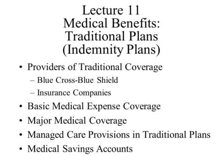 Lecture 11 Medical Benefits: Traditional Plans (Indemnity Plans) Providers of Traditional Coverage –Blue Cross-Blue Shield –Insurance Companies Basic Medical.