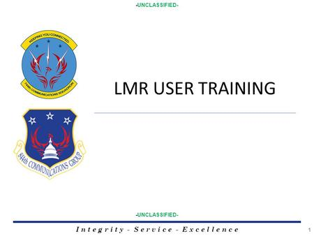 I n t e g r i t y - S e r v i c e - E x c e l l e n c e 1 -UNCLASSIFIED- LMR USER TRAINING.