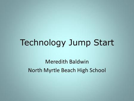 Technology Jump Start Meredith Baldwin North Myrtle Beach High School.