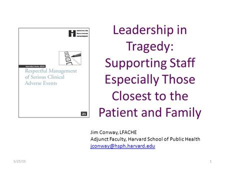 Leadership in Tragedy: Supporting Staff Especially Those Closest to the Patient and Family Jim Conway, LFACHE Adjunct Faculty, Harvard School of Public.