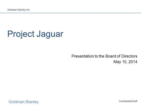 Goldman Stanley Goldman Stanley, Inc. Confidential Draft Project Jaguar Presentation to the Board of Directors May 10, 2014.