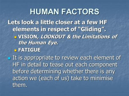 "HUMAN FACTORS Lets look a little closer at a few HF elements in respect of ""Gliding"". VISION, LOOKOUT & the Limitations of the Human Eye. VISION, LOOKOUT."