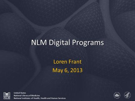 NLM Digital Programs Loren Frant May 6, 2013 United States National Library of Medicine National Institutes of Health, Health and Human Services.