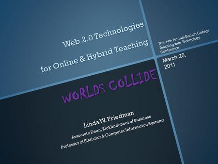 Web 2.0 Technologies for Online & Hybrid Teaching WORLDS COLLIDE Linda W. Friedman Associate Dean, Zicklin School of Business Professor of Statistics &