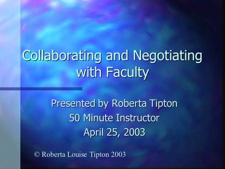Collaborating and Negotiating with Faculty Presented by Roberta Tipton 50 Minute Instructor April 25, 2003 © Roberta Louise Tipton 2003.