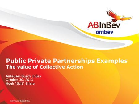 "©Anheuser-Busch InBev Public Private Partnerships Examples The value of Collective Action Anheuser-Busch InBev October 30, 2013 Hugh ""Bert"" Share."