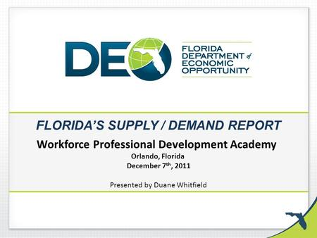FLORIDA'S SUPPLY / DEMAND REPORT Workforce Professional Development Academy Orlando, Florida December 7 th, 2011 Presented by Duane Whitfield.
