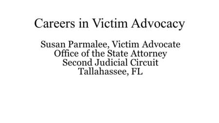 Careers in Victim Advocacy Susan Parmalee, Victim Advocate Office of the State Attorney Second Judicial Circuit Tallahassee, FL.