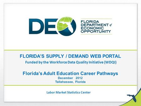 FLORIDA'S SUPPLY / DEMAND WEB PORTAL Funded by the Workforce Data Quality Initiative (WDQI) Florida's Adult Education Career Pathways December 2012 Tallahassee,