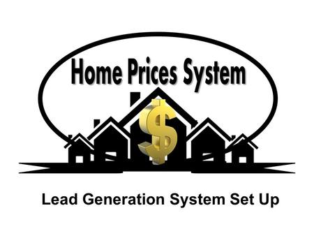 Lead Generation System Set Up. Home Prices Lead Generator System Think About This What would it be like if you drove through an area that you would like.