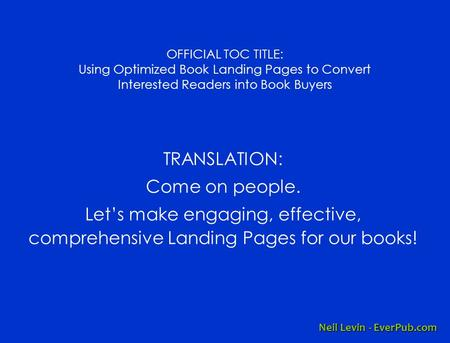 OFFICIAL TOC TITLE: Using Optimized Book Landing Pages to Convert Interested Readers into Book Buyers TRANSLATION: Come on people. Let's make engaging,