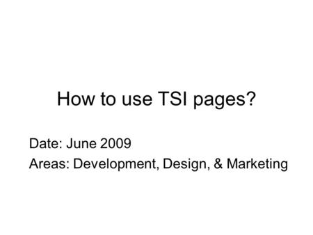 How to use TSI pages? Date: June 2009 Areas: Development, Design, & Marketing.