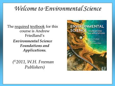 Welcome to Environmental Science The required textbook for this course is Andrew Friedland's Environmental Science Foundations and Applications. ( © 2011,