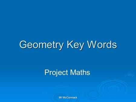 Mr McCormack Geometry Key Words Project Maths. Mr McCormack Geometry Definitions 1. Axiom An Axiom is a statement which we accept without proof 2. Theorem.