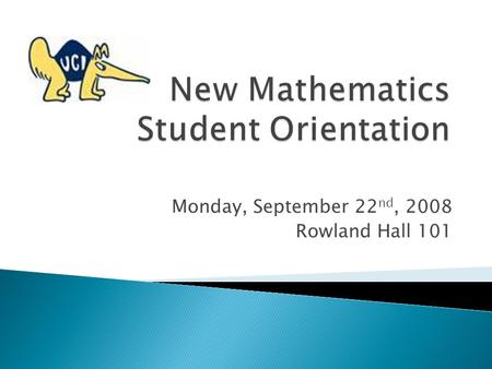 Monday, September 22 nd, 2008 Rowland Hall 101.  I. Welcome  II. The World of Mathematics  III. Overview of the Mathematics Department  IV. Tips for.