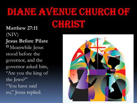 "Diane Avenue Church of Christ Matthew 27:11 (NIV) Jesus Before Pilate 11 Meanwhile Jesus stood before the governor, and the governor asked him, ""Are you."