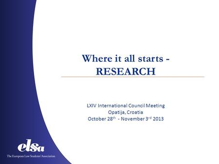 Where it all starts - RESEARCH LXIV International Council Meeting Opatija, Croatia October 28 th - November 3 rd 2013.