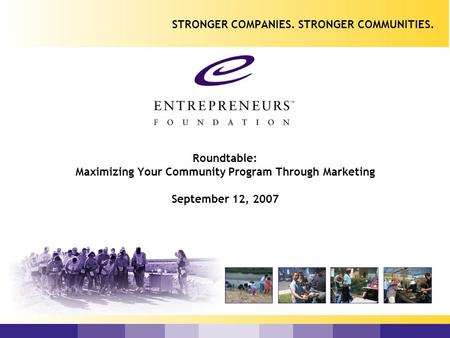 Roundtable: Maximizing Your Community Program Through Marketing September 12, 2007 STRONGER COMPANIES. STRONGER COMMUNITIES.