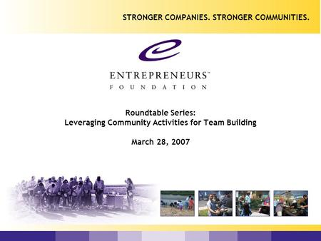 Roundtable Series: Leveraging Community Activities for Team Building March 28, 2007 STRONGER COMPANIES. STRONGER COMMUNITIES.