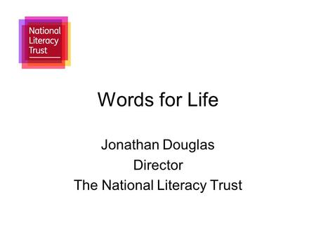 Words for Life Jonathan Douglas Director The National Literacy Trust.