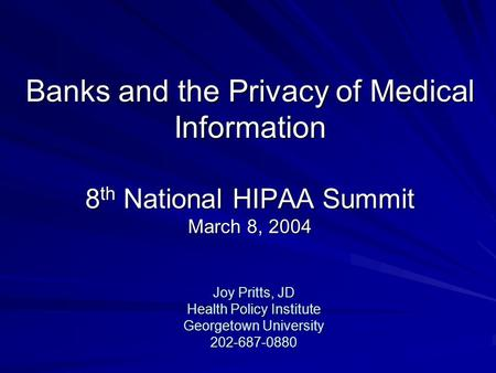 Banks and the Privacy of Medical Information 8 th National HIPAA Summit March 8, 2004 Joy Pritts, JD Health Policy Institute Georgetown University 202-687-0880.