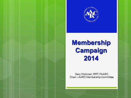 Membership Campaign 2014 Gary Wickman, RRT, FAARC Chair – AARC Membership Committee.
