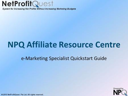 System for Increasing Net Profits Without Increasing Marketing Budgets  2010 NetProfitQuest Pte Ltd. All rights reserved. NPQ Affiliate Resource Centre.