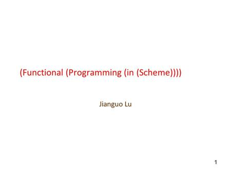 1 (Functional (Programming (in (Scheme)))) Jianguo Lu.