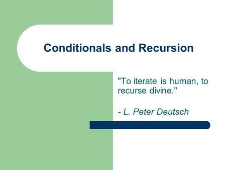 Conditionals and Recursion To iterate is human, to recurse divine. - L. Peter Deutsch.
