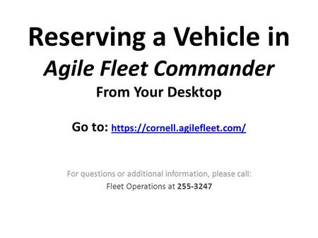 Reserving a Vehicle in Agile Fleet Commander From Your Desktop Go to: https://cornell.agilefleet.com/ https://cornell.agilefleet.com/ For questions or.