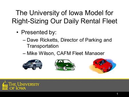 The University of Iowa Model for Right-Sizing Our Daily Rental Fleet Presented by: –Dave Ricketts, Director of Parking and Transportation –Mike Wilson,