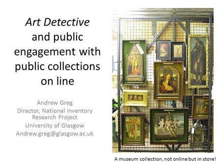 Art Detective and public engagement with public collections on line Andrew Greg Director, National Inventory Research Project University of Glasgow
