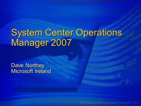 System Center Operations Manager 2007 Dave Northey Microsoft Ireland.
