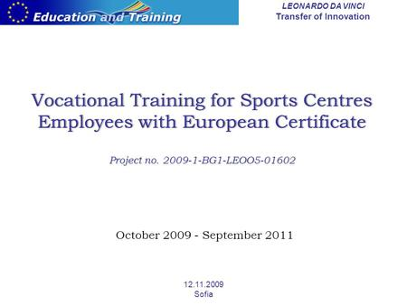 LEONARDO DA VINCI Transfer of Innovation 12.11.2009 Sofia Vocational Training for Sports Centres Employees with European Certificate Project no. 2009-1-BG1-LEOO5-01602.