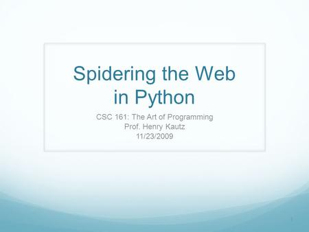 1 Spidering the Web in Python CSC 161: The Art of Programming Prof. Henry Kautz 11/23/2009.