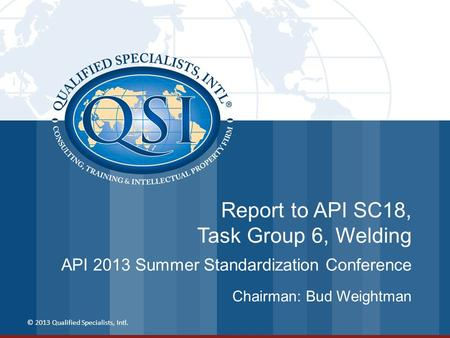Report to API SC18, Task Group 6, Welding API 2013 Summer Standardization Conference © 2013 Qualified Specialists, Intl. Chairman: Bud Weightman.