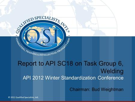 Report to API SC18 on Task Group 6, Welding API 2012 Winter Standardization Conference © 2012 Qualified Specialists, Intl. Chairman: Bud Weightman.