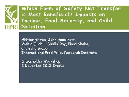 Which Form of Safety Net Transfer is Most Beneficial? Impacts on Income, Food Security, and Child Nutrition Akhter Ahmed, John Hoddinott, Wahid Quabili,
