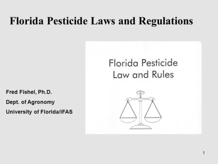 1 Florida Pesticide Laws and Regulations Fred Fishel, Ph.D. Dept. of Agronomy University of Florida/IFAS.