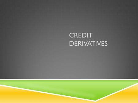 "CREDIT DERIVATIVES. WHAT ARE CREDIT DERIVATIVES? "" Credit derivatives are derivative instruments that seek to trade in credit risks. "" Credit Risk: The."