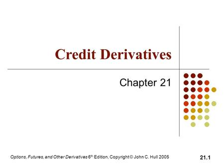 Options, Futures, and Other Derivatives 6 th Edition, Copyright © John C. Hull 2005 21.1 Credit Derivatives Chapter 21.