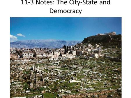 "11-3 Notes: The City-State and Democracy. The Rise of City-States Basic form of political organization in Greece was the city-state (""polis"" in Greek),"