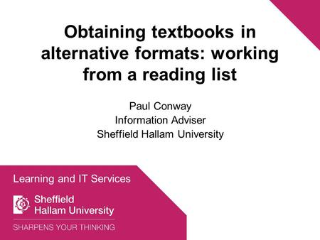Obtaining textbooks in alternative formats: working from a reading list Paul Conway Information Adviser Sheffield Hallam University Learning and IT Services.