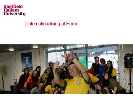 Internationalising at Home. Student-centred internationalisation An internationalisation strategy which is focussed on the students ensuring that they.