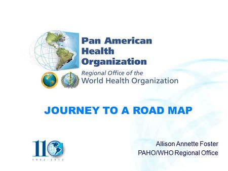 JOURNEY TO A ROAD MAP Allison Annette Foster PAHO/WHO Regional Office.