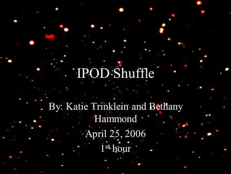 IPOD Shuffle By: Katie Trinklein and Bethany Hammond April 25, 2006 1 st hour.