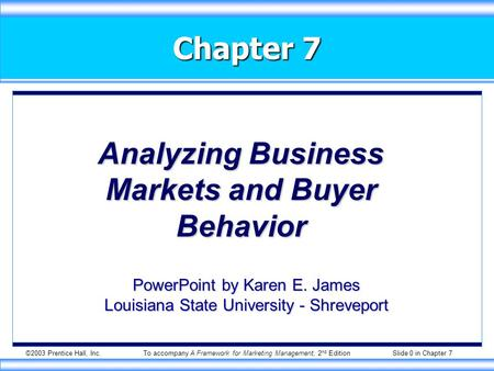 ©2003 Prentice Hall, Inc.To accompany A Framework for Marketing Management, 2 nd Edition Slide 0 in Chapter 7 Chapter 7 Analyzing Business Markets and.