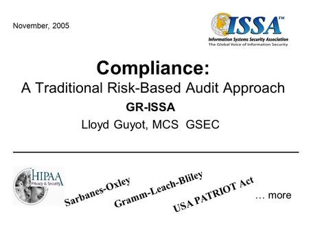 Compliance: A Traditional Risk-Based Audit Approach GR-ISSA Lloyd Guyot, MCS GSEC Sarbanes-Oxley USA PATRIOT Act Gramm-Leach-Bliley … more November, 2005.
