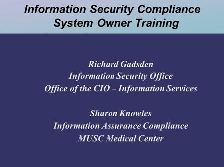 Information Security Compliance System Owner Training Richard Gadsden Information Security Office Office of the CIO – Information Services Sharon Knowles.